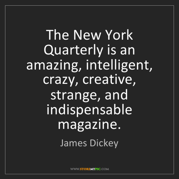 James Dickey: The New York Quarterly is an amazing, intelligent, crazy,...