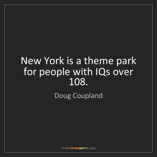 Doug Coupland: New York is a theme park for people with IQs over 108.