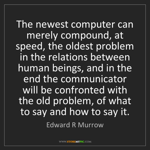 Edward R Murrow: The newest computer can merely compound, at speed, the...