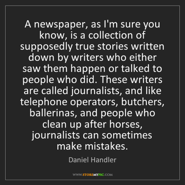 Daniel Handler: A newspaper, as I'm sure you know, is a collection of...