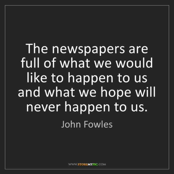 John Fowles: The newspapers are full of what we would like to happen...