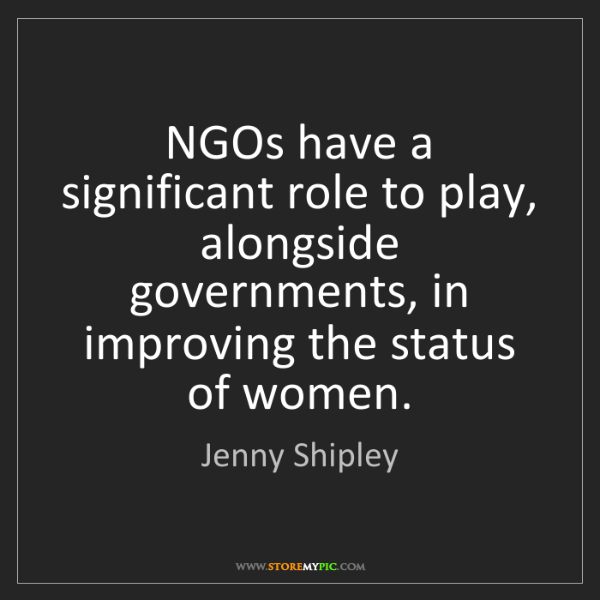 Jenny Shipley: NGOs have a significant role to play, alongside governments,...