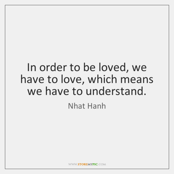 In order to be loved, we have to love, which means we ...