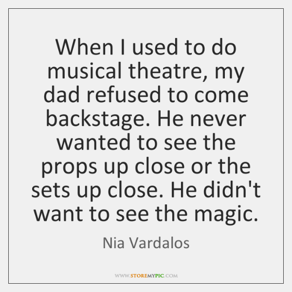 When I used to do musical theatre, my dad refused to come ...
