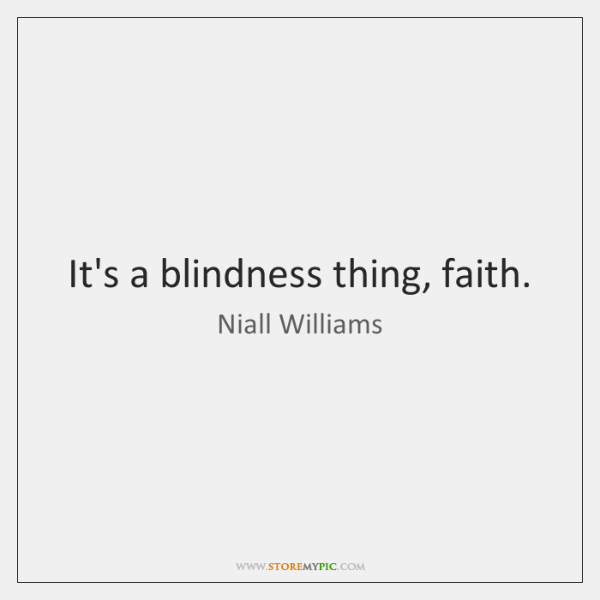 It's a blindness thing, faith.