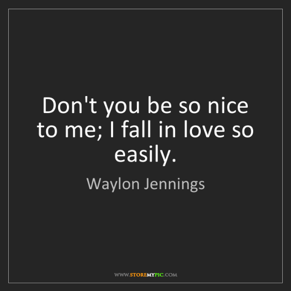 Waylon Jennings: Don't you be so nice to me; I fall in love so easily.