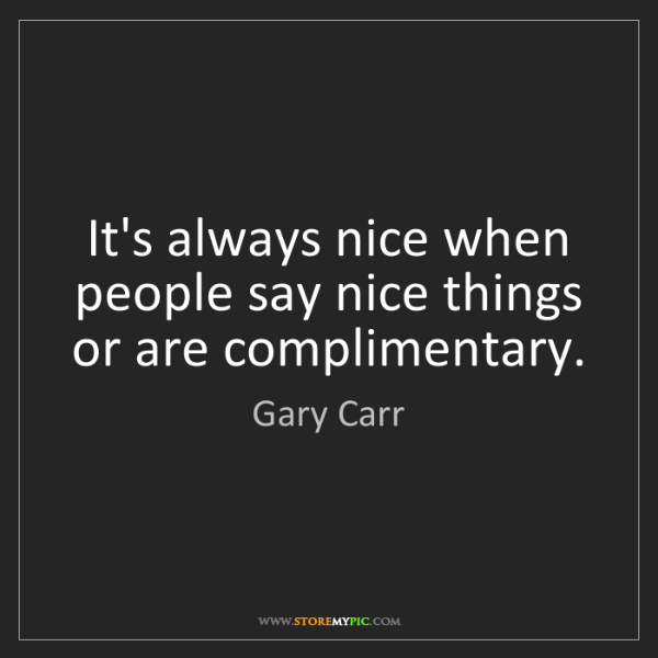 Gary Carr: It's always nice when people say nice things or are complimentary.
