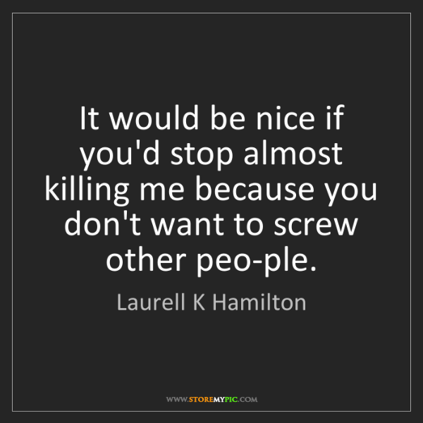 Laurell K Hamilton: It would be nice if you'd stop almost killing me because...