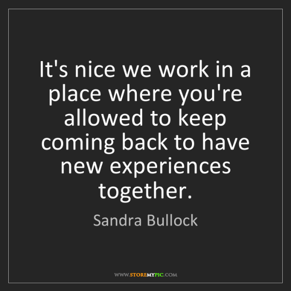Sandra Bullock: It's nice we work in a place where you're allowed to...