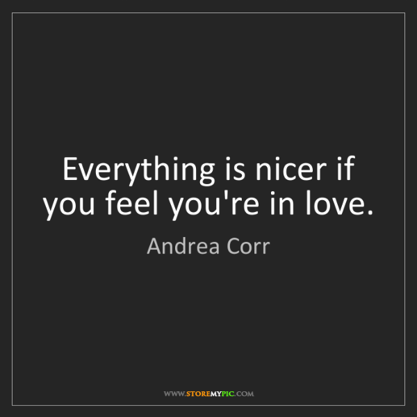 Andrea Corr: Everything is nicer if you feel you're in love.