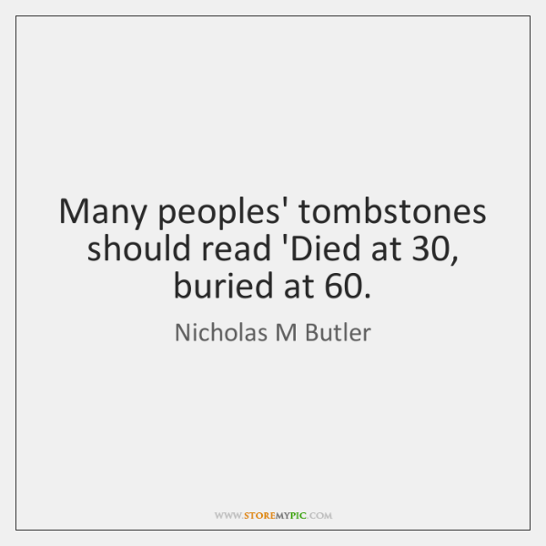 Many peoples' tombstones should read 'Died at 30, buried at 60.