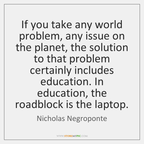 If you take any world problem, any issue on the planet, the ...