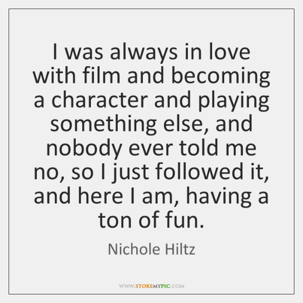 I was always in love with film and becoming a character and ...
