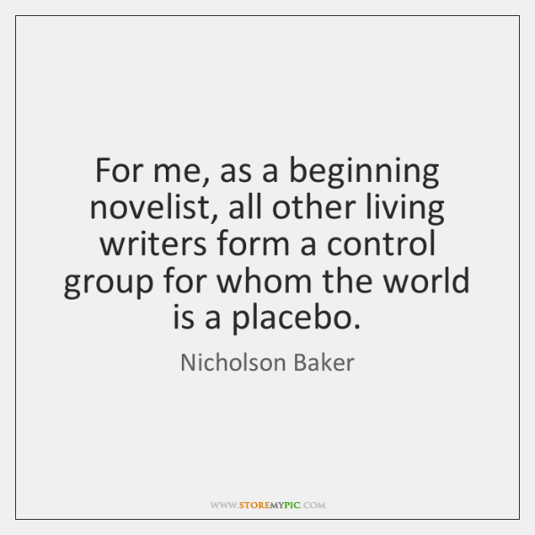 For me, as a beginning novelist, all other living writers form a ...