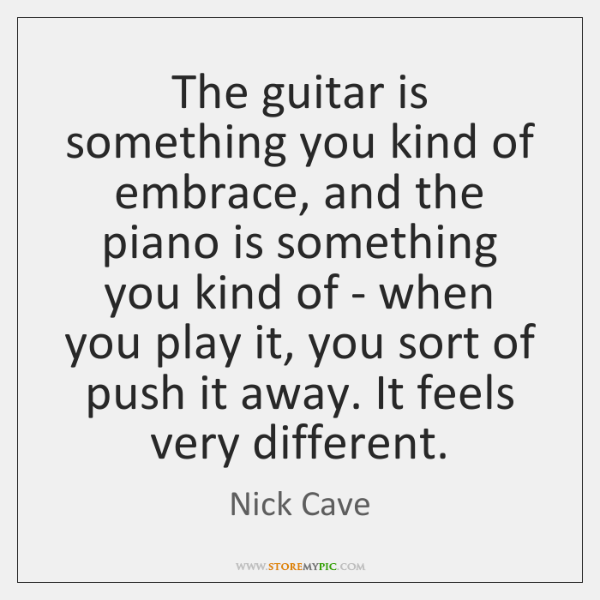 The guitar is something you kind of embrace, and the piano is ...
