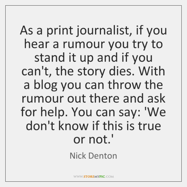 As a print journalist, if you hear a rumour you try to ...