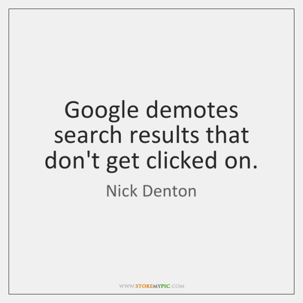 Google demotes search results that don't get clicked on.