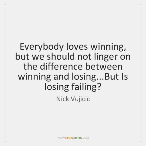 Everybody loves winning, but we should not linger on the difference between ...