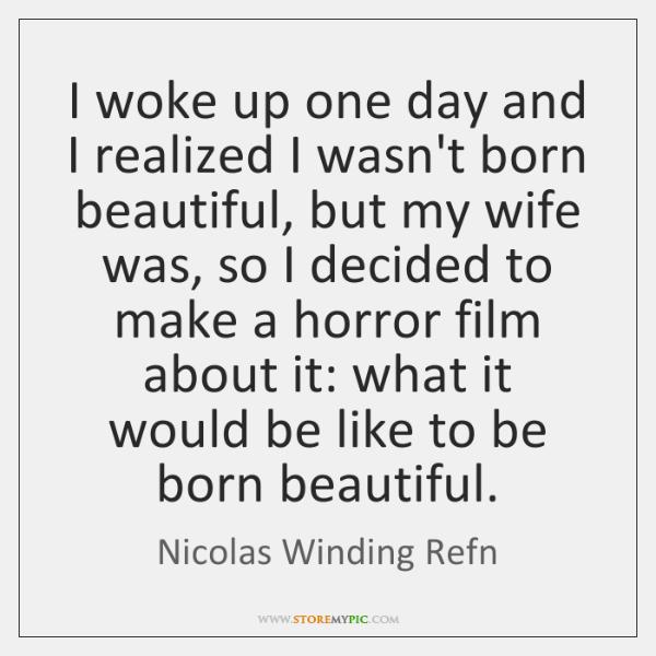 I woke up one day and I realized I wasn't born beautiful, ...