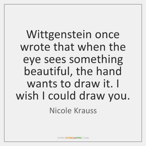 Wittgenstein once wrote that when the eye sees something beautiful, the hand ...