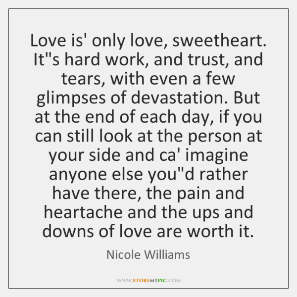 Love is' only love, sweetheart. It's hard work, and trust, and tears, ...