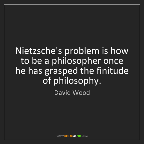 David Wood: Nietzsche's problem is how to be a philosopher once he...