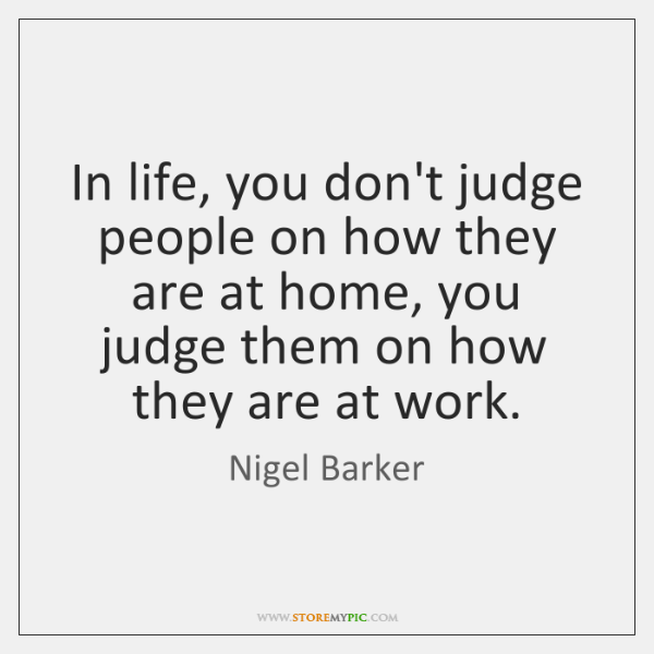 In life, you don't judge people on how they are at home, ...