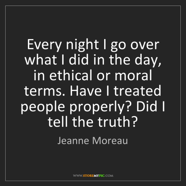 Jeanne Moreau: Every night I go over what I did in the day, in ethical...