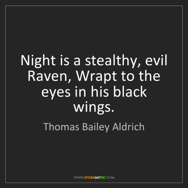 Thomas Bailey Aldrich: Night is a stealthy, evil Raven, Wrapt to the eyes in...