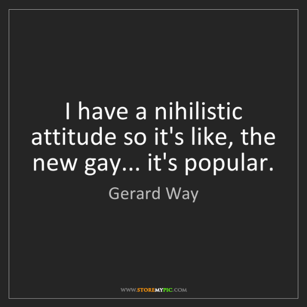 Gerard Way: I have a nihilistic attitude so it's like, the new gay......