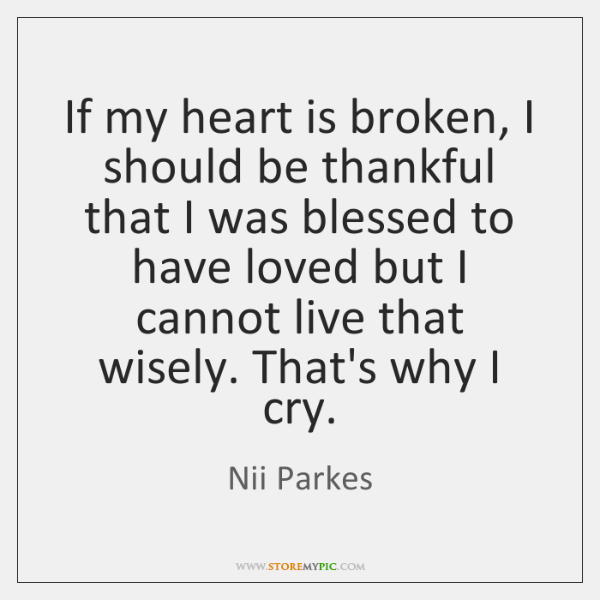 If my heart is broken, I should be thankful that I was ...