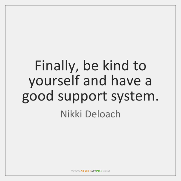 Finally, be kind to yourself and have a good support system.