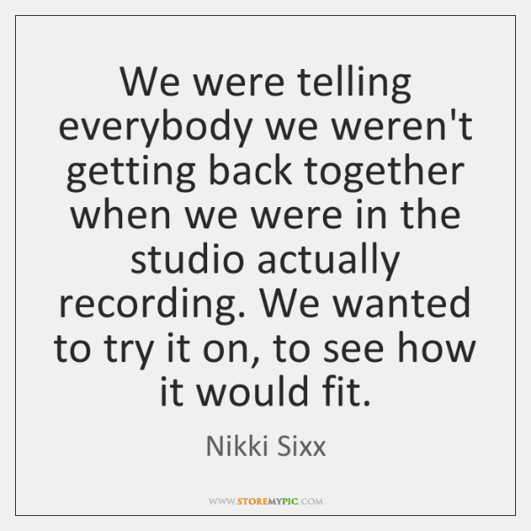 We were telling everybody we weren't getting back together when we were ...