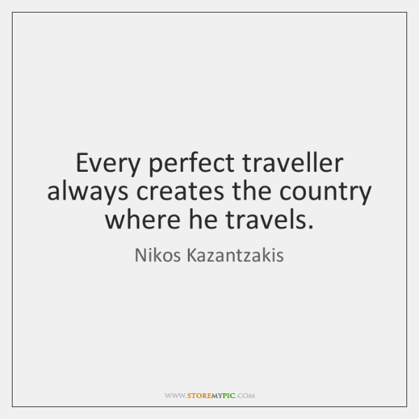 Every perfect traveller always creates the country where he travels.
