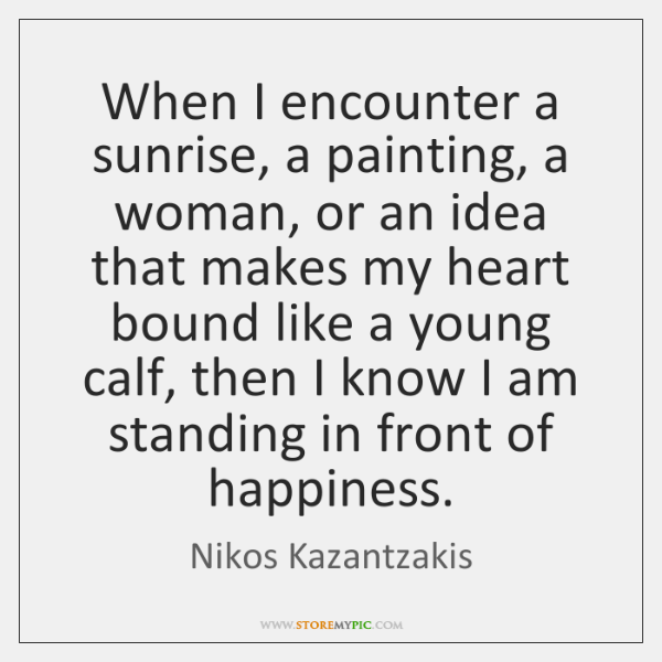 When I encounter a sunrise, a painting, a woman, or an idea ...