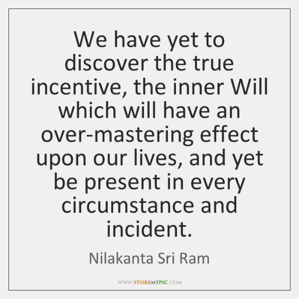 We have yet to discover the true incentive, the inner Will which ...