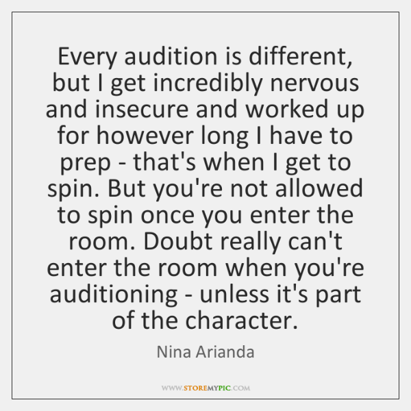 Every audition is different, but I get incredibly nervous and insecure and ...