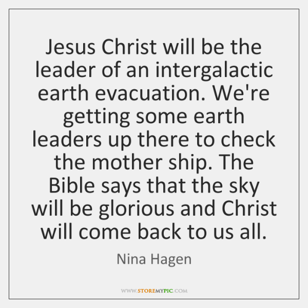 Jesus Christ will be the leader of an intergalactic earth evacuation. We're ...