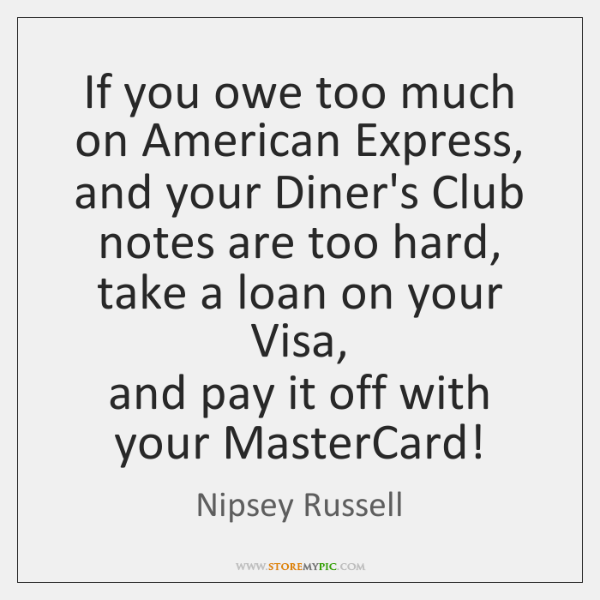 If you owe too much on American Express,  and your Diner's Club ...