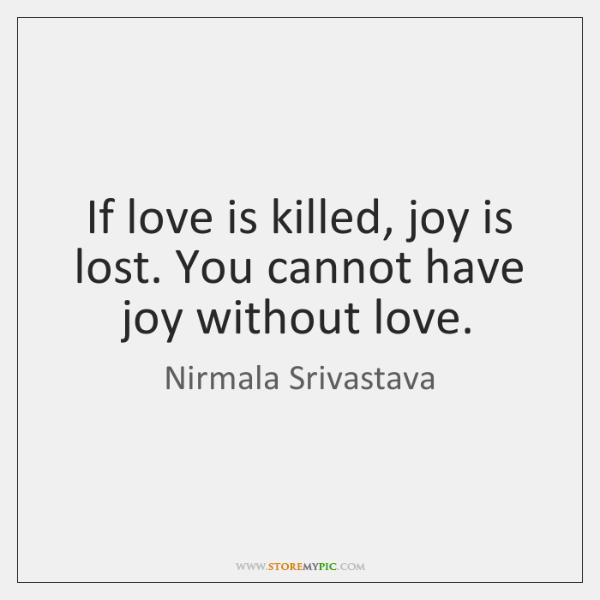 If love is killed, joy is lost. You cannot have joy without ...