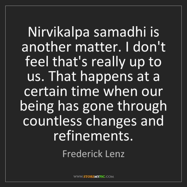 Frederick Lenz: Nirvikalpa samadhi is another matter. I don't feel that's...