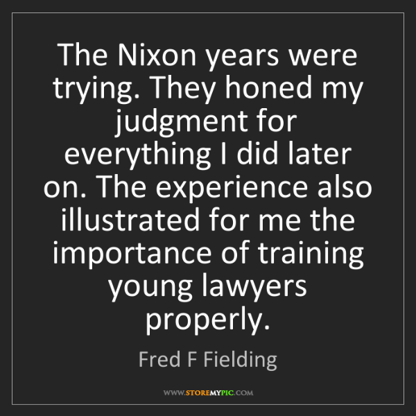 Fred F Fielding: The Nixon years were trying. They honed my judgment for...