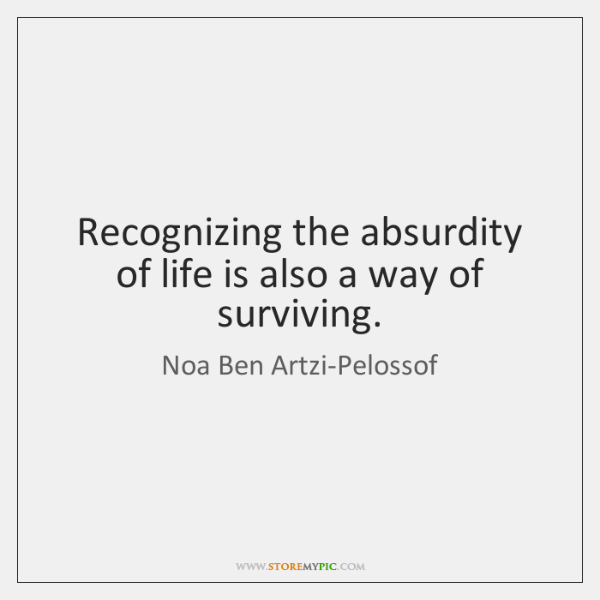 Recognizing the absurdity of life is also a way of surviving.