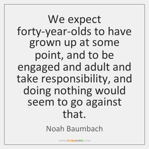 We expect forty-year-olds to have grown up at some point, and to ...