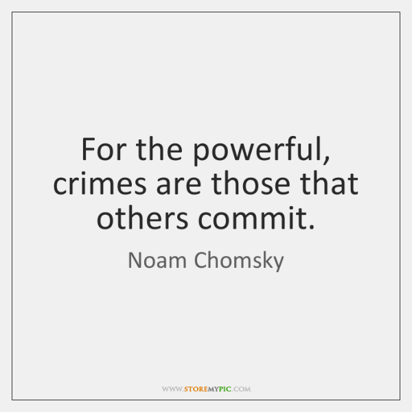For the powerful, crimes are those that others commit.