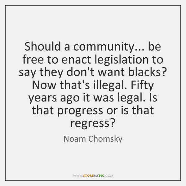 Should a community... be free to enact legislation to say they don't ...