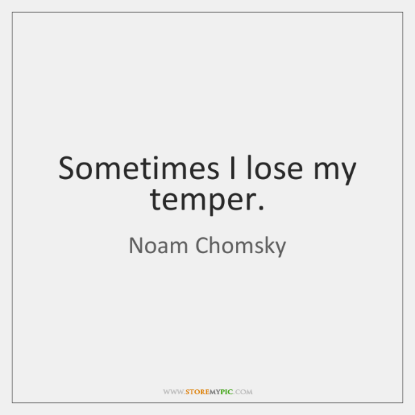 Sometimes I lose my temper.