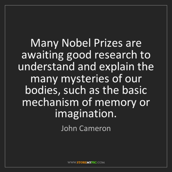 John Cameron: Many Nobel Prizes are awaiting good research to understand...