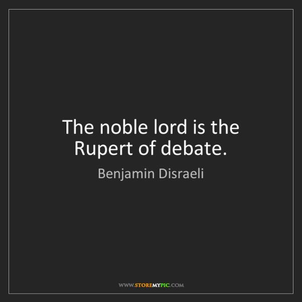 Benjamin Disraeli: The noble lord is the Rupert of debate.