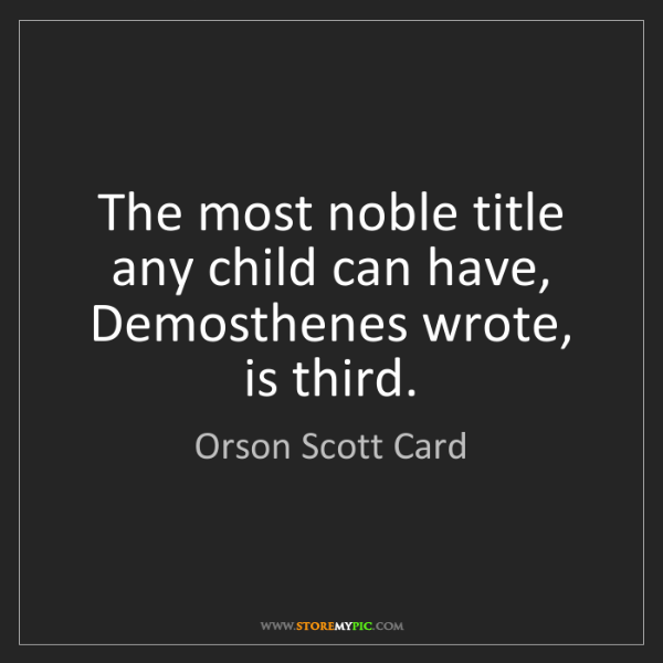 Orson Scott Card: The most noble title any child can have, Demosthenes...